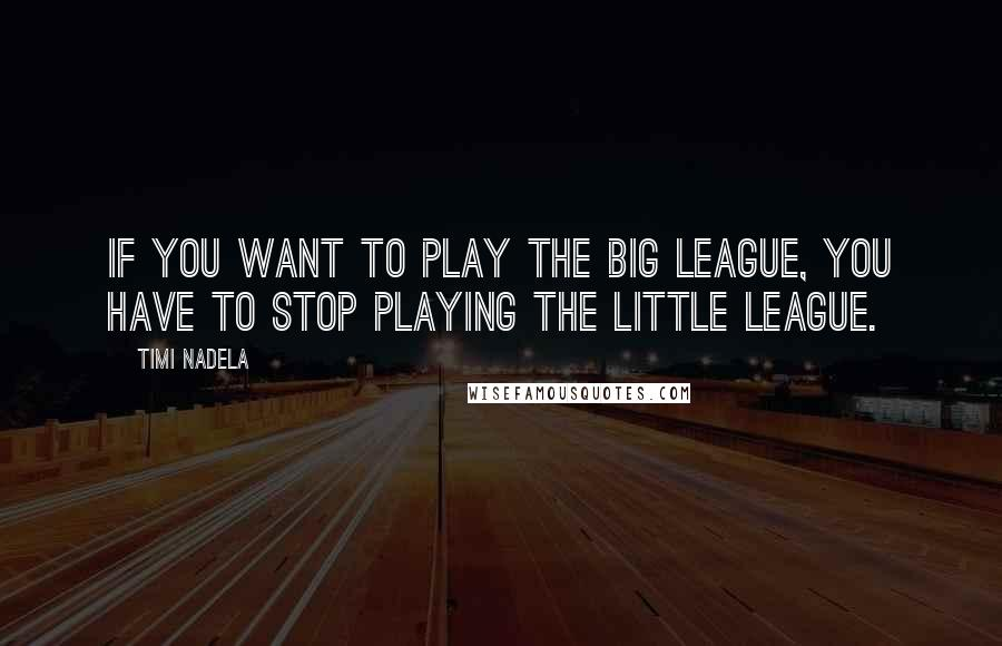 Timi Nadela quotes: If you want to play the big league, you have to stop playing the little league.
