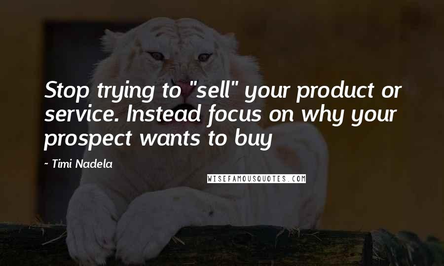 "Timi Nadela quotes: Stop trying to ""sell"" your product or service. Instead focus on why your prospect wants to buy"