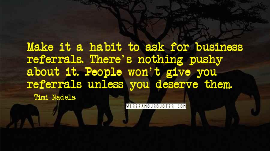 Timi Nadela quotes: Make it a habit to ask for business referrals. There's nothing pushy about it. People won't give you referrals unless you deserve them.