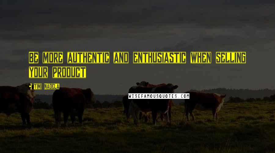 Timi Nadela quotes: Be more authentic and enthusiastic when selling your product