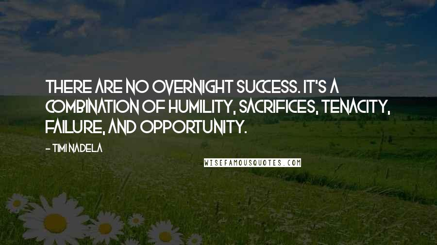 Timi Nadela quotes: There are no overnight success. It's a combination of humility, sacrifices, tenacity, failure, and opportunity.