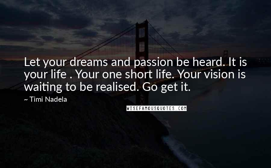 Timi Nadela quotes: Let your dreams and passion be heard. It is your life . Your one short life. Your vision is waiting to be realised. Go get it.