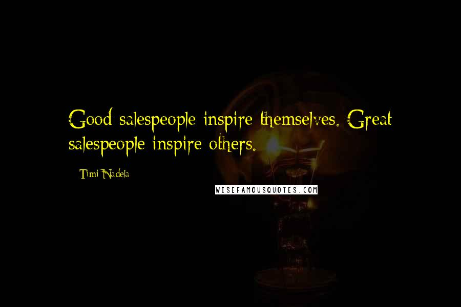 Timi Nadela quotes: Good salespeople inspire themselves. Great salespeople inspire others.
