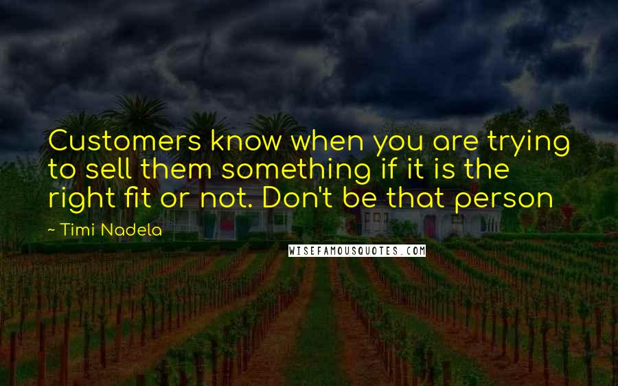 Timi Nadela quotes: Customers know when you are trying to sell them something if it is the right fit or not. Don't be that person