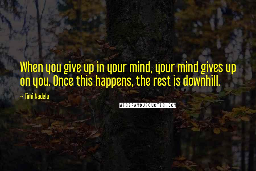 Timi Nadela quotes: When you give up in your mind, your mind gives up on you. Once this happens, the rest is downhill.