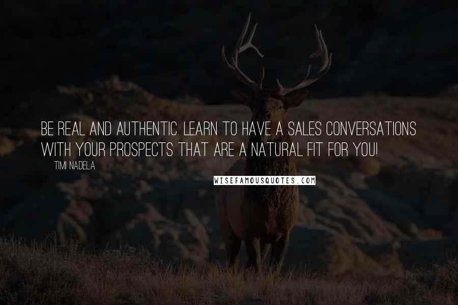 Timi Nadela quotes: Be real and authentic. Learn to have a sales conversations with your prospects that are a natural fit for you!