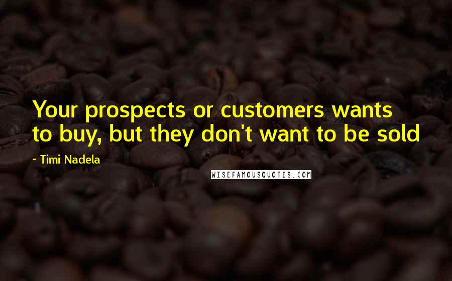 Timi Nadela quotes: Your prospects or customers wants to buy, but they don't want to be sold