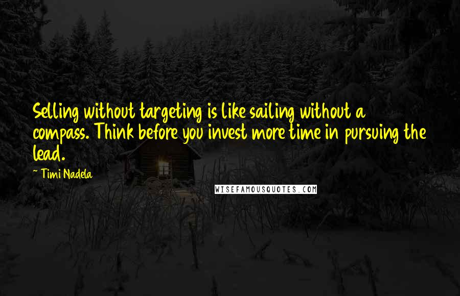 Timi Nadela quotes: Selling without targeting is like sailing without a compass. Think before you invest more time in pursuing the lead.