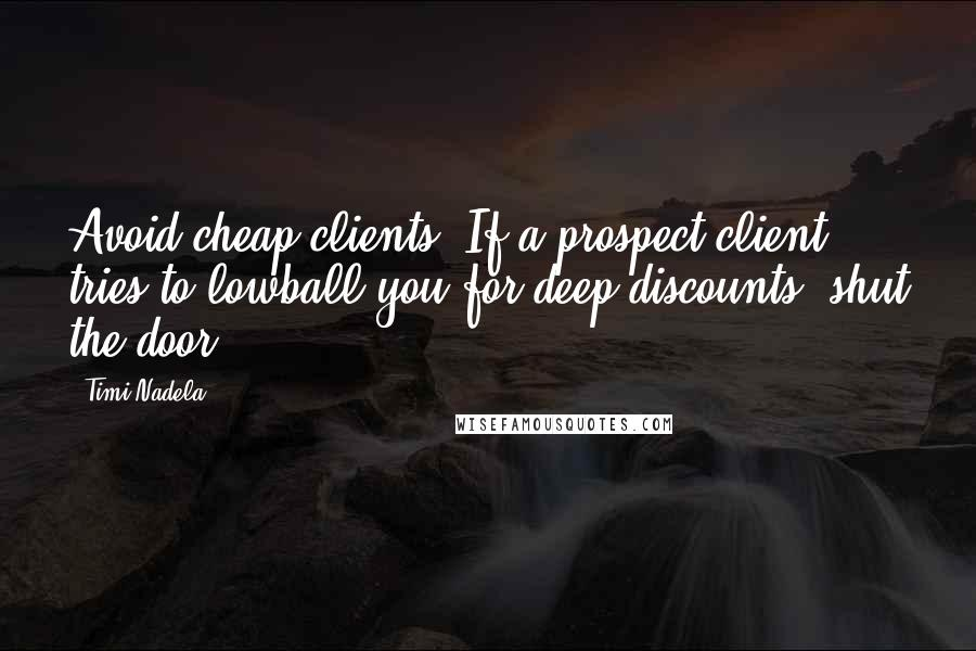 Timi Nadela quotes: Avoid cheap clients. If a prospect client tries to lowball you for deep discounts, shut the door.