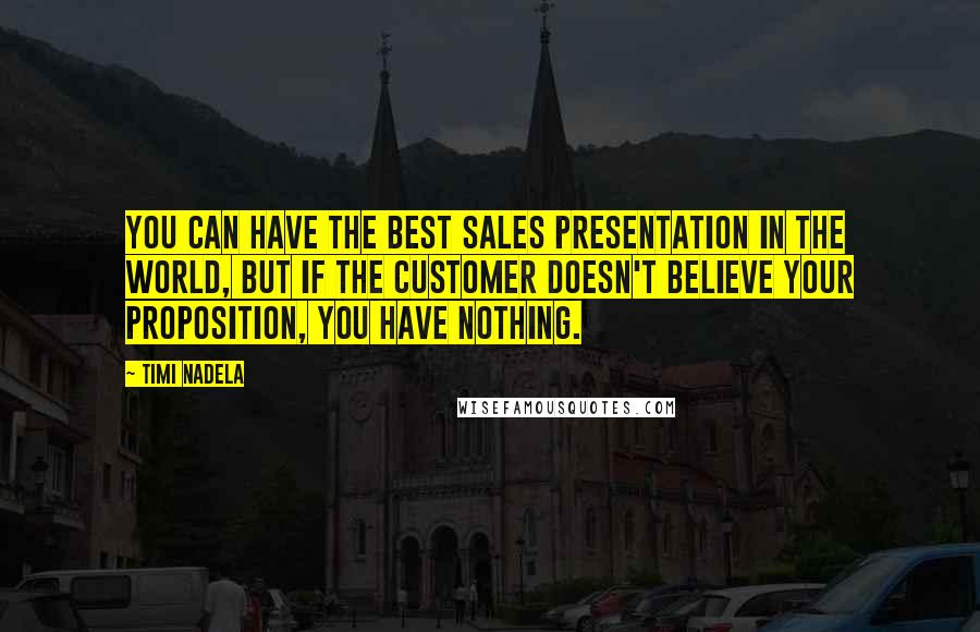 Timi Nadela quotes: You can have the best sales presentation in the world, but if the customer doesn't believe your proposition, you have nothing.