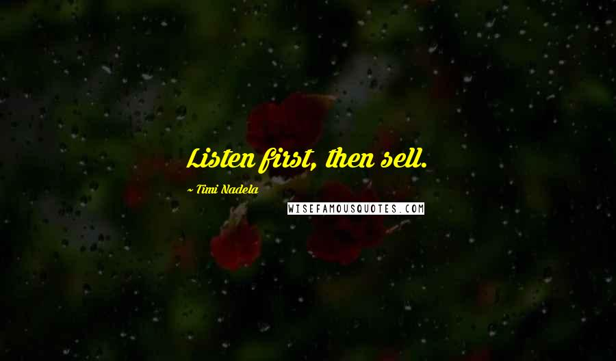 Timi Nadela quotes: Listen first, then sell.