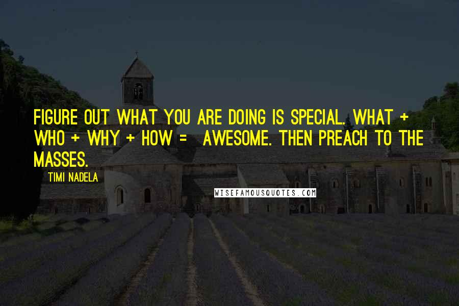 Timi Nadela quotes: Figure out what you are doing is special. What + Who + Why + How = Awesome. Then preach to the masses.