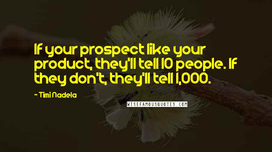 Timi Nadela quotes: If your prospect like your product, they'll tell 10 people. If they don't, they'll tell 1,000.