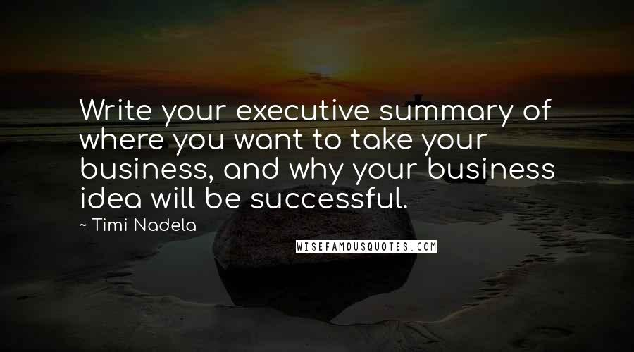 Timi Nadela quotes: Write your executive summary of where you want to take your business, and why your business idea will be successful.