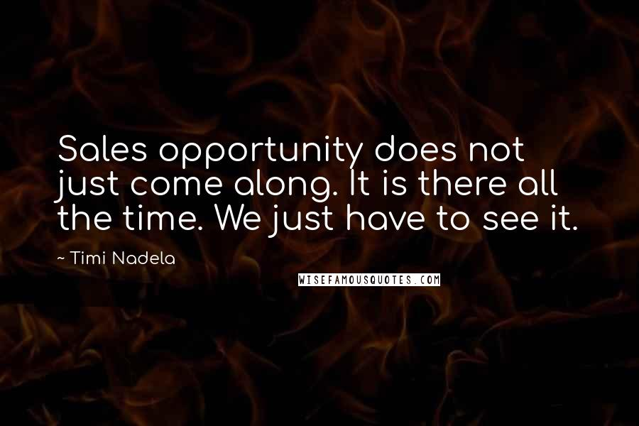 Timi Nadela quotes: Sales opportunity does not just come along. It is there all the time. We just have to see it.