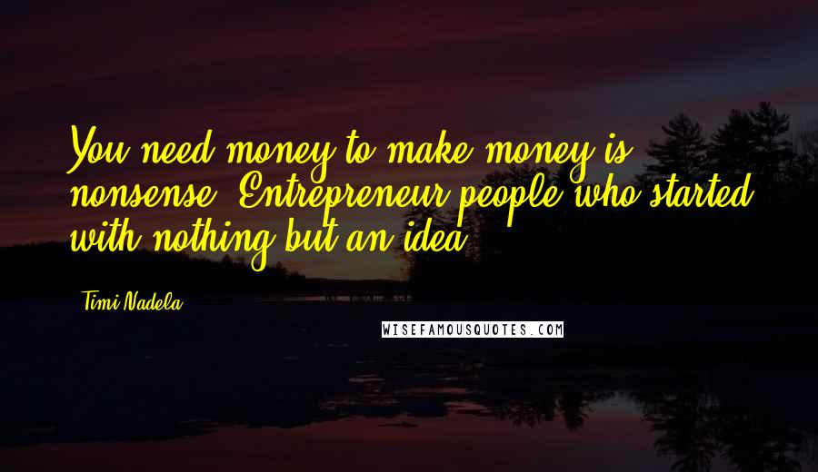 Timi Nadela quotes: You need money to make money is nonsense! Entrepreneur people who started with nothing but an idea.