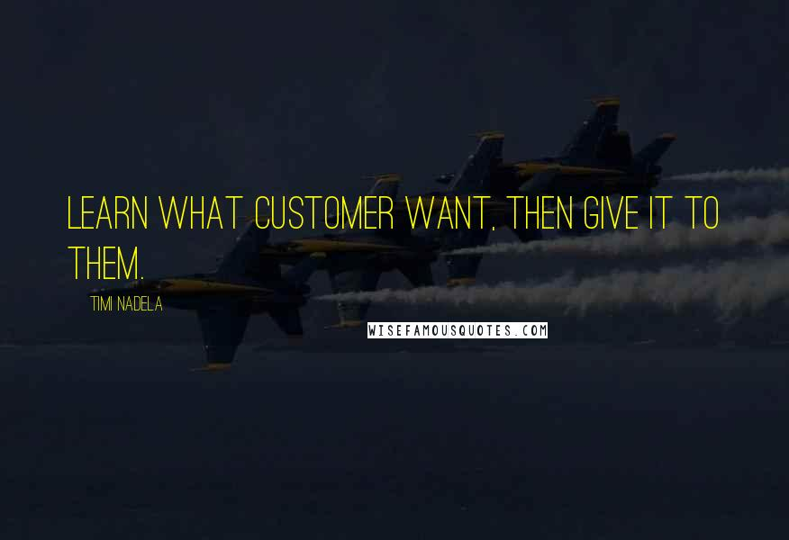 Timi Nadela quotes: Learn what customer want, then give it to them.