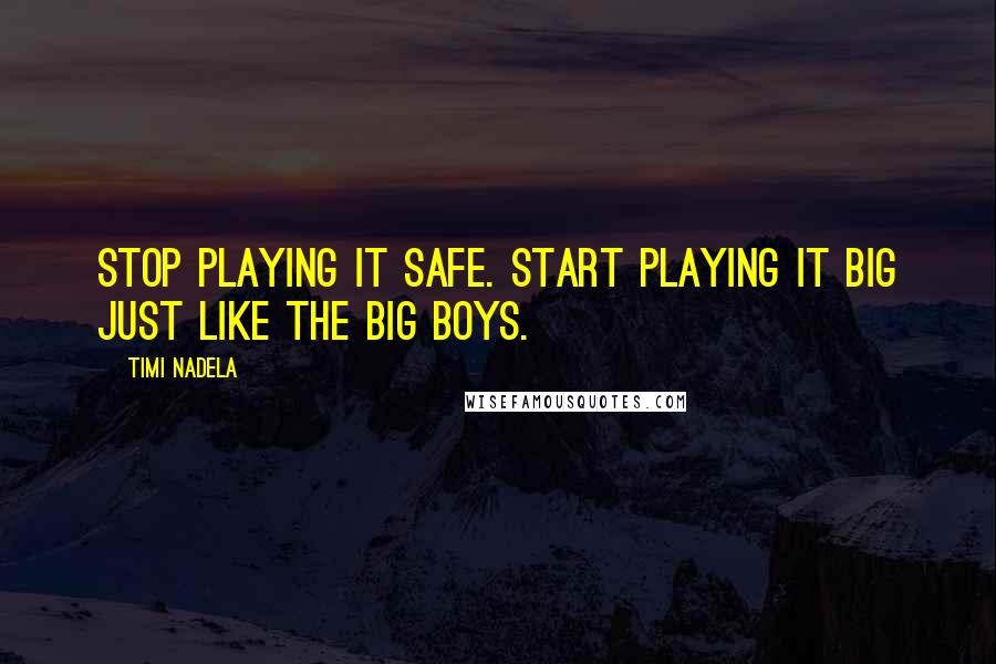 Timi Nadela quotes: Stop playing it safe. Start playing it big just like the big boys.