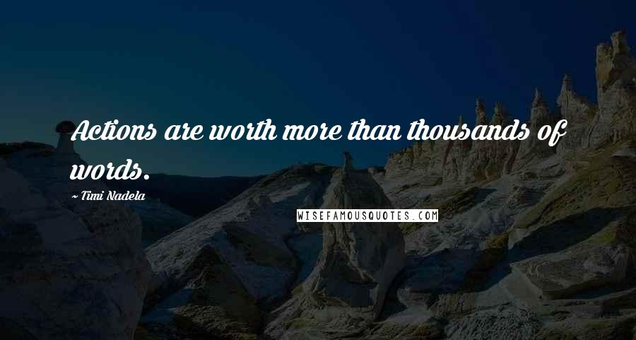Timi Nadela quotes: Actions are worth more than thousands of words.