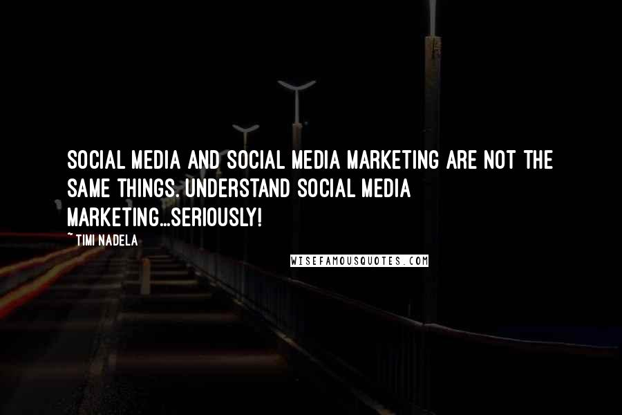Timi Nadela quotes: Social media and Social media marketing are not the same things. Understand social media marketing...seriously!