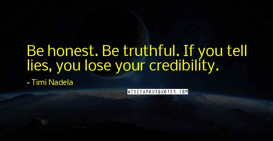 Timi Nadela quotes: Be honest. Be truthful. If you tell lies, you lose your credibility.