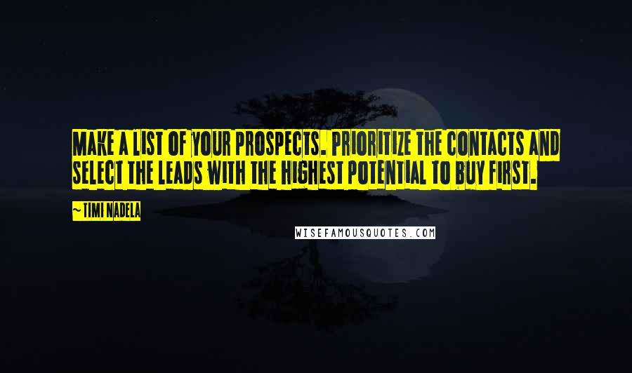 Timi Nadela quotes: Make a list of your prospects. Prioritize the contacts and select the leads with the highest potential to buy first.