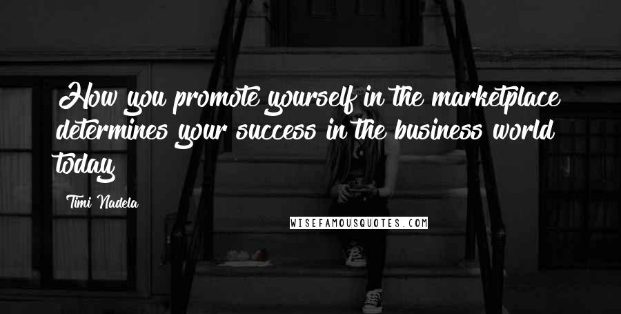 Timi Nadela quotes: How you promote yourself in the marketplace determines your success in the business world today