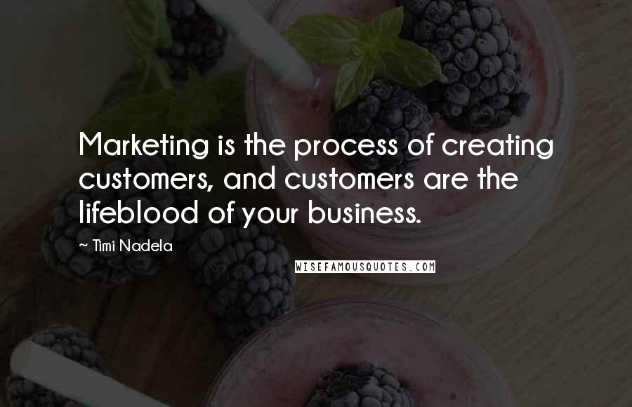 Timi Nadela quotes: Marketing is the process of creating customers, and customers are the lifeblood of your business.