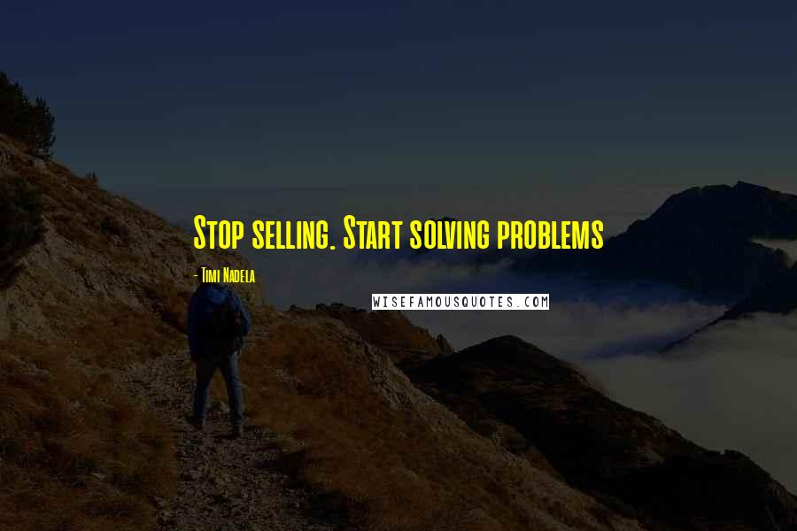 Timi Nadela quotes: Stop selling. Start solving problems