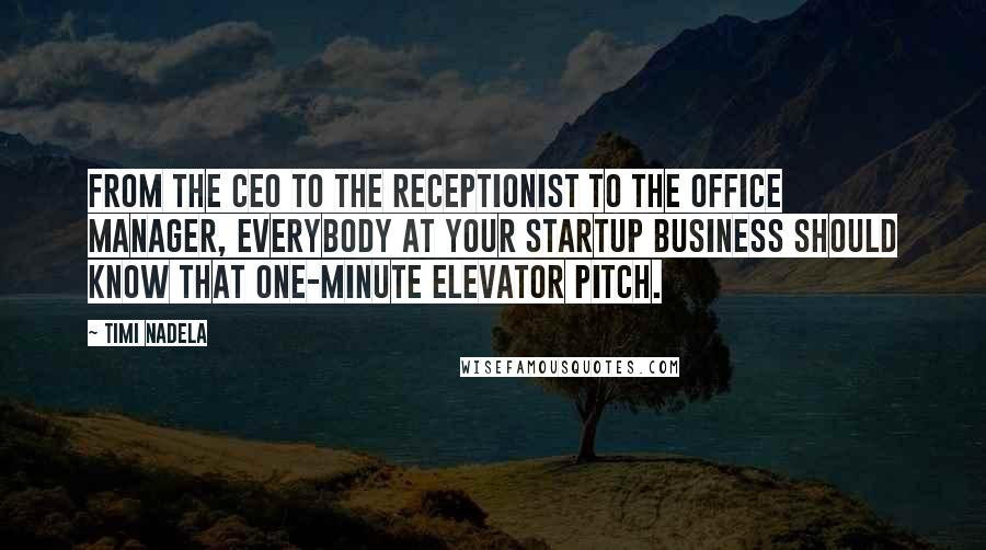 Timi Nadela quotes: From the CEO to the receptionist to the office manager, everybody at your startup business should know that one-minute elevator pitch.