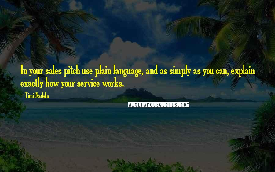 Timi Nadela quotes: In your sales pitch use plain language, and as simply as you can, explain exactly how your service works.