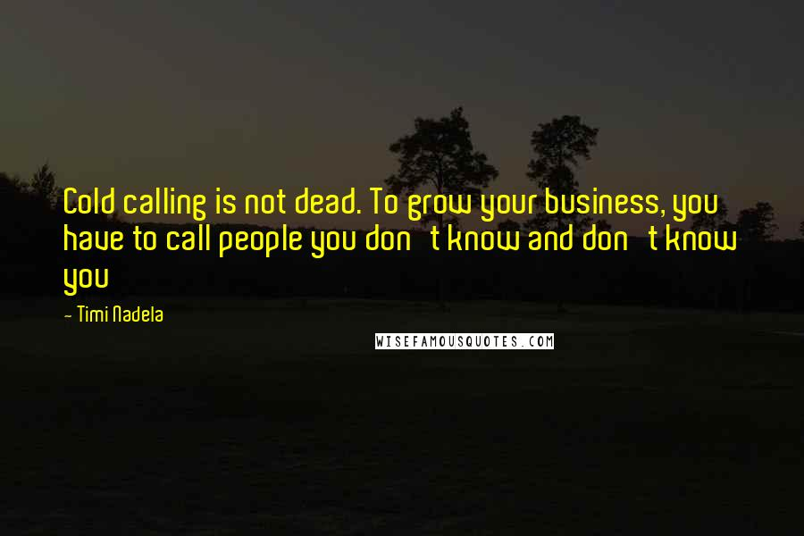 Timi Nadela quotes: Cold calling is not dead. To grow your business, you have to call people you don't know and don't know you