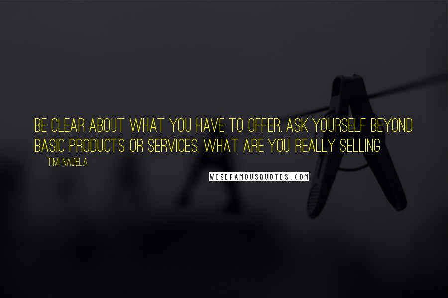 Timi Nadela quotes: Be clear about what you have to offer. Ask yourself beyond basic products or services, what are you really selling