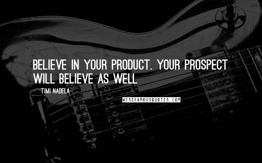 Timi Nadela quotes: Believe in your product. Your prospect will believe as well