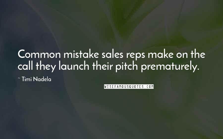 Timi Nadela quotes: Common mistake sales reps make on the call they launch their pitch prematurely.
