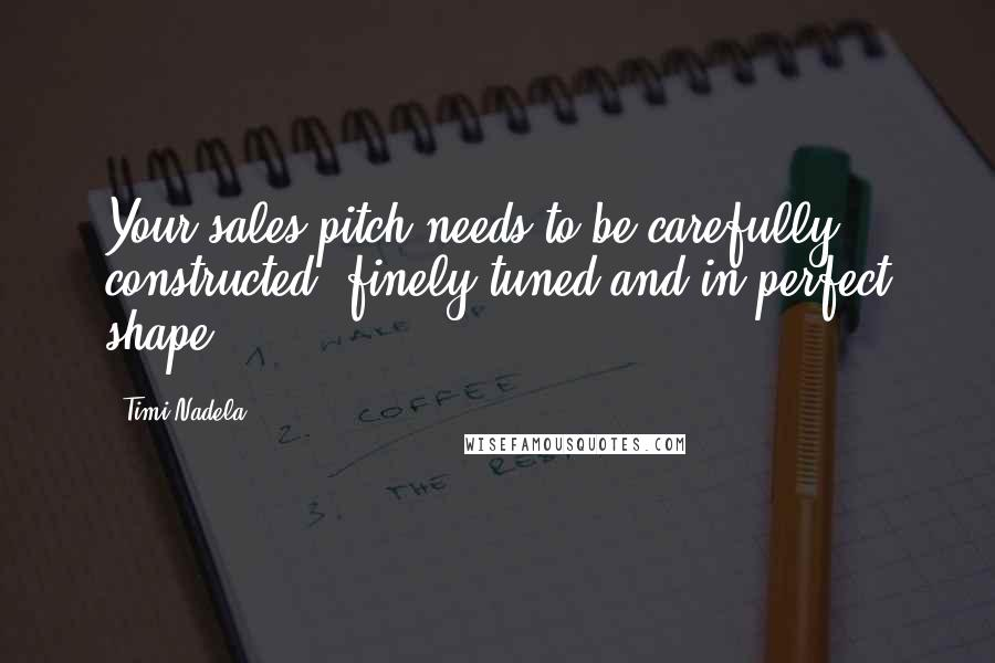 Timi Nadela quotes: Your sales pitch needs to be carefully constructed, finely tuned and in perfect shape.