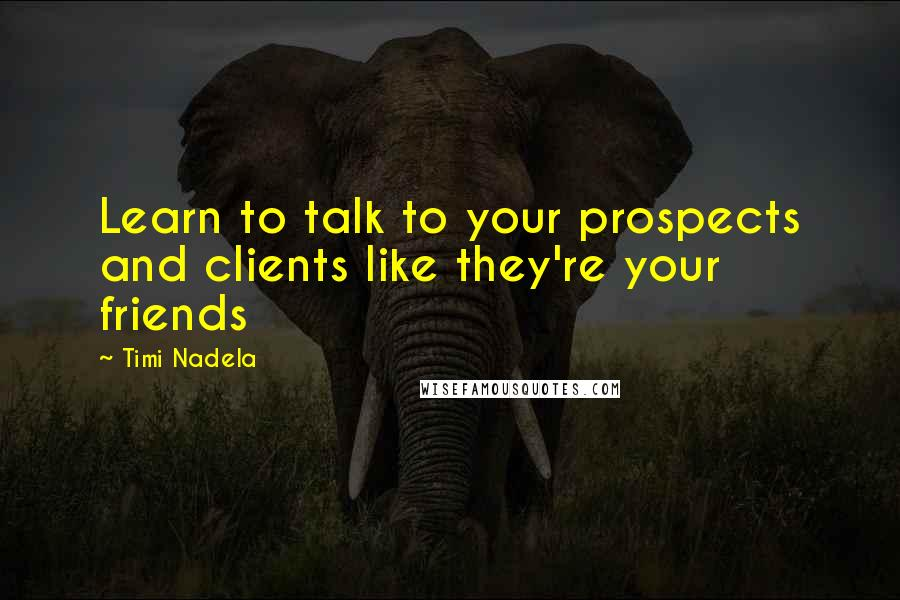 Timi Nadela quotes: Learn to talk to your prospects and clients like they're your friends