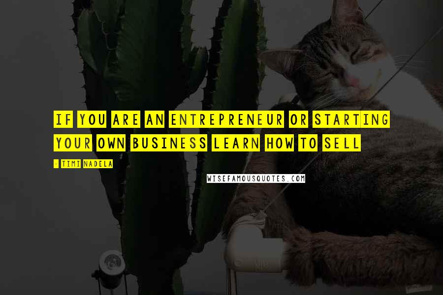 Timi Nadela quotes: If you are an entrepreneur or starting your own business learn how to sell