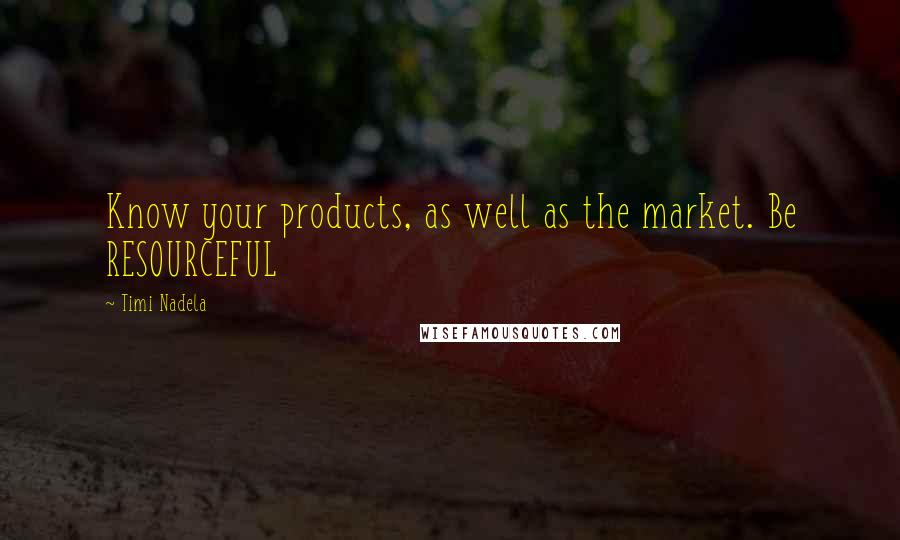 Timi Nadela quotes: Know your products, as well as the market. Be RESOURCEFUL