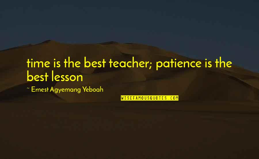 Timing And Life Quotes By Ernest Agyemang Yeboah: time is the best teacher; patience is the