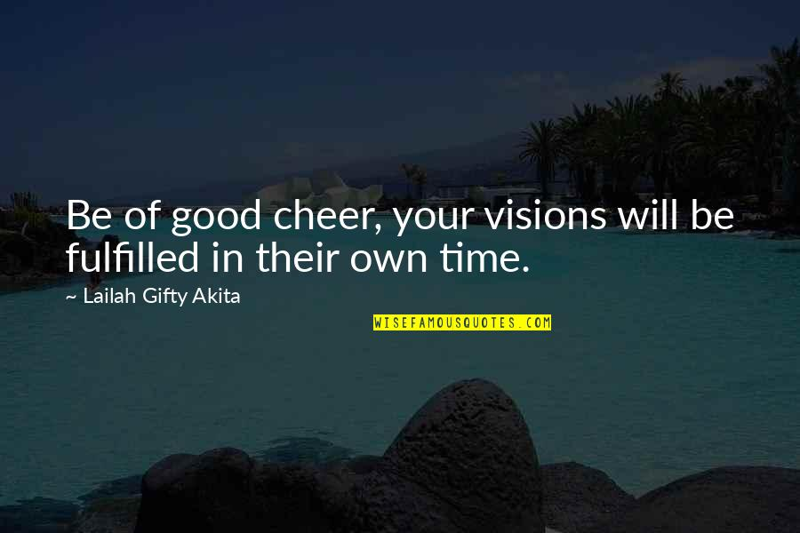 Timing And Life Quotes By Lailah Gifty Akita: Be of good cheer, your visions will be