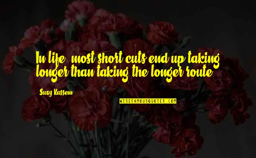Timing And Life Quotes By Suzy Kassem: In life, most short cuts end up taking