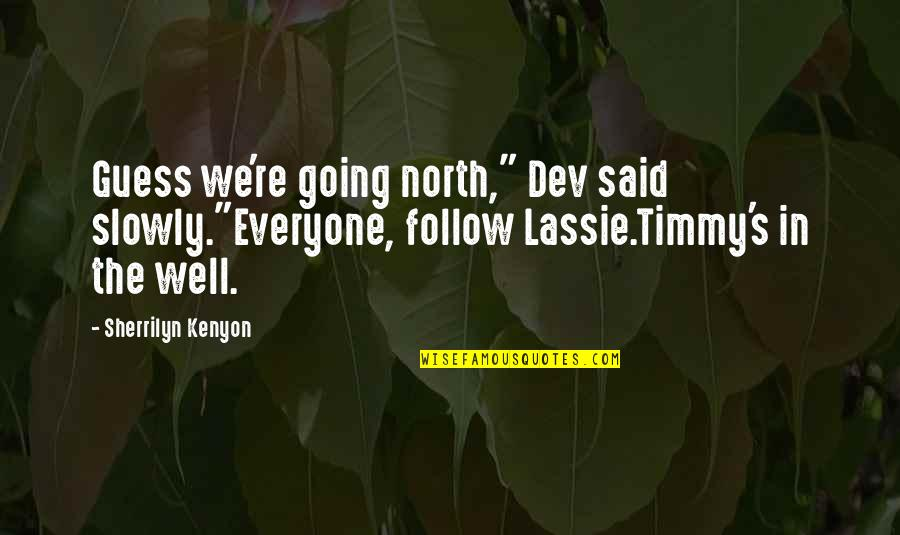 """Timmy And Lassie Quotes By Sherrilyn Kenyon: Guess we're going north,"""" Dev said slowly.""""Everyone, follow"""