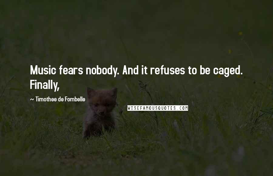 Timothee De Fombelle quotes: Music fears nobody. And it refuses to be caged. Finally,