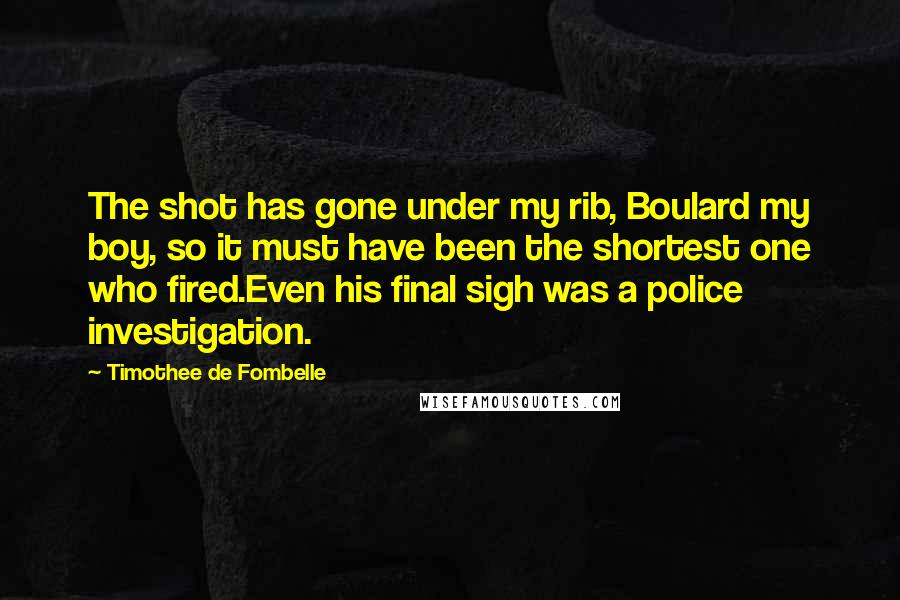 Timothee De Fombelle quotes: The shot has gone under my rib, Boulard my boy, so it must have been the shortest one who fired.Even his final sigh was a police investigation.