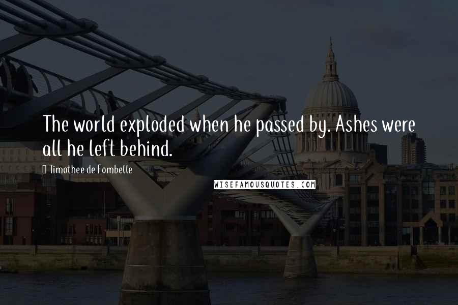 Timothee De Fombelle quotes: The world exploded when he passed by. Ashes were all he left behind.