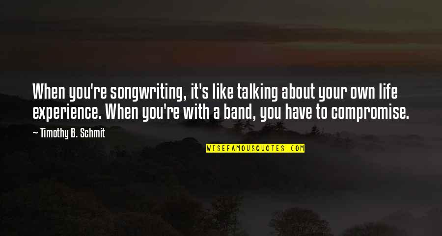 Timothy B Schmit Quotes By Timothy B. Schmit: When you're songwriting, it's like talking about your