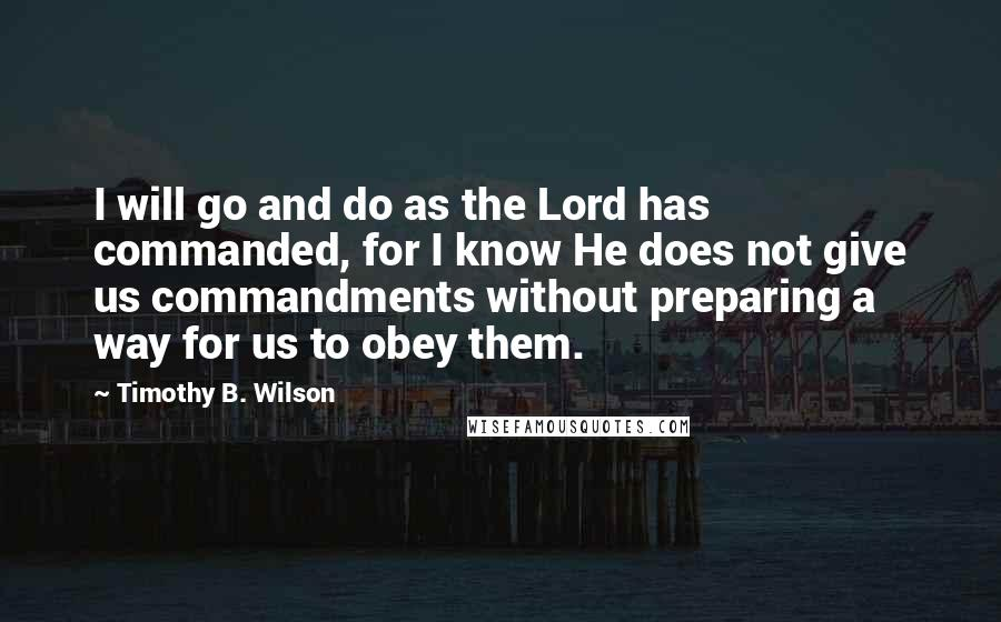 Timothy B. Wilson quotes: I will go and do as the Lord has commanded, for I know He does not give us commandments without preparing a way for us to obey them.