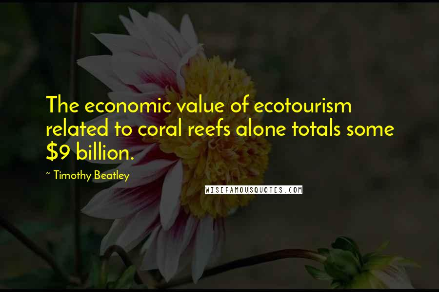 Timothy Beatley quotes: The economic value of ecotourism related to coral reefs alone totals some $9 billion.