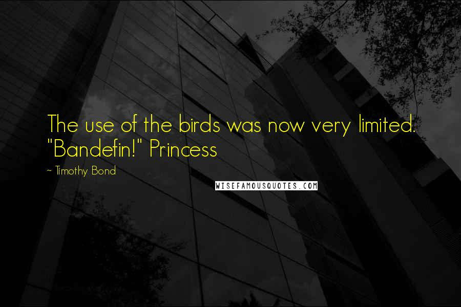 """Timothy Bond quotes: The use of the birds was now very limited. """"Bandefin!"""" Princess"""